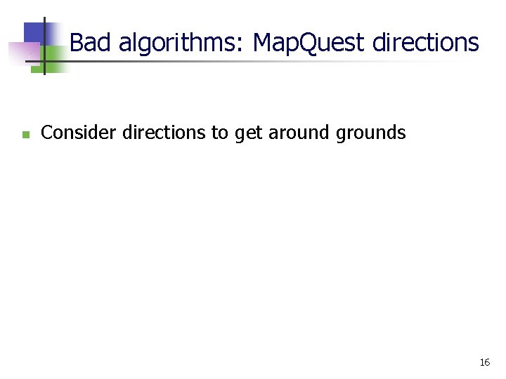 Bad algorithms: Map. Quest directions n Consider directions to get around grounds 16