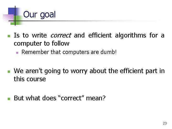 Our goal n Is to write correct and efficient algorithms for a computer to