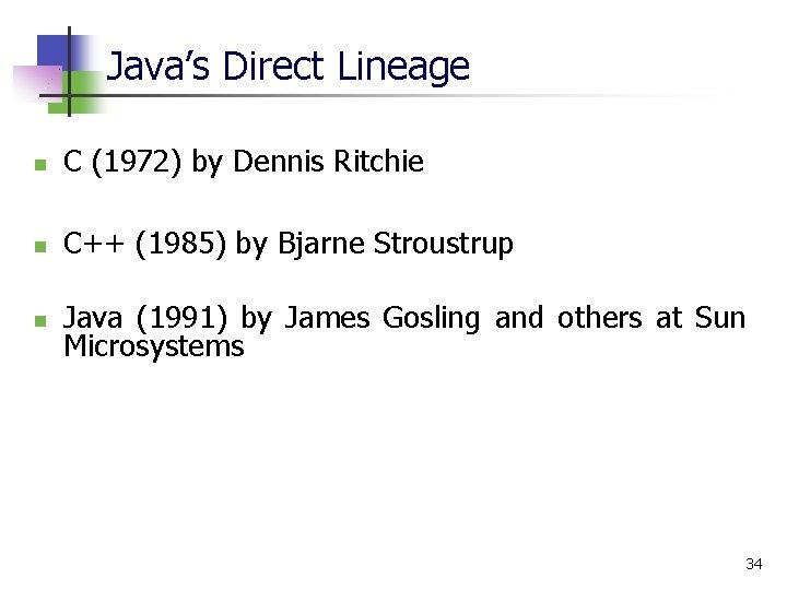 Java's Direct Lineage n C (1972) by Dennis Ritchie n C++ (1985) by Bjarne