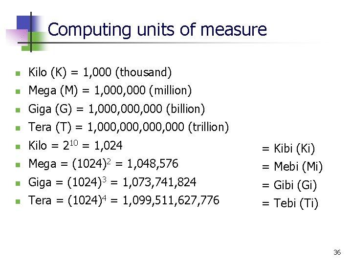 Computing units of measure n Kilo (K) = 1, 000 (thousand) n Mega (M)