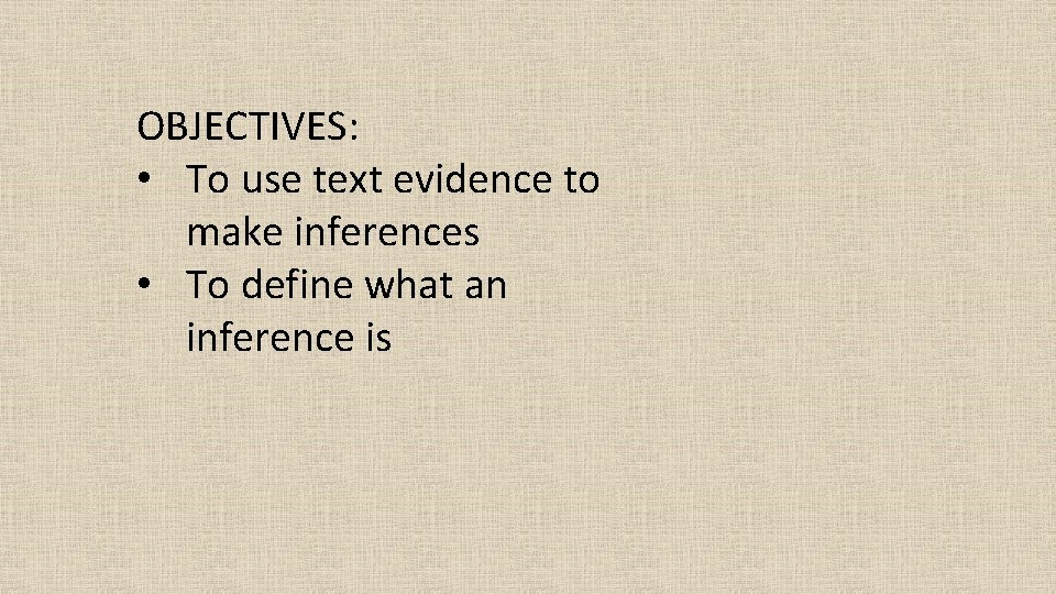 OBJECTIVES: • To use text evidence to make inferences • To define what an