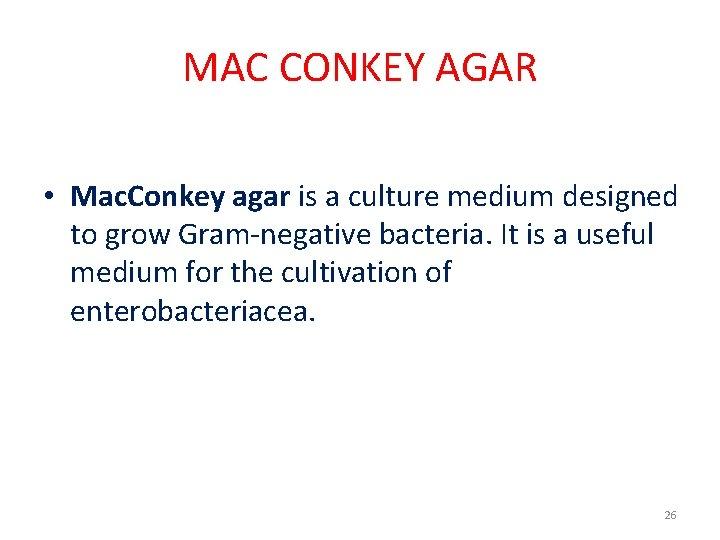 MAC CONKEY AGAR • Mac. Conkey agar is a culture medium designed to grow