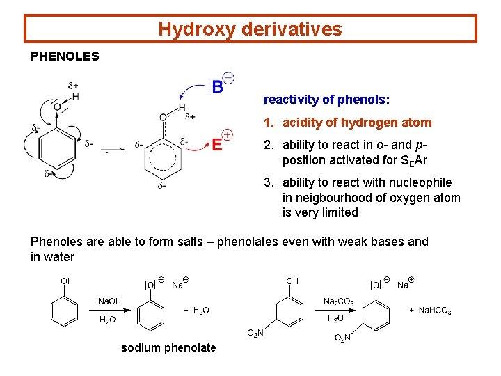 Hydroxy derivatives PHENOLES reactivity of phenols: 1. acidity of hydrogen atom 2. ability to