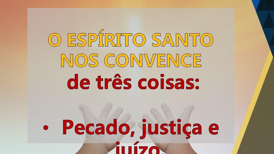 O ESPÍRITO SANTO NOS CONVENCE de três coisas: • Pecado, justiça e