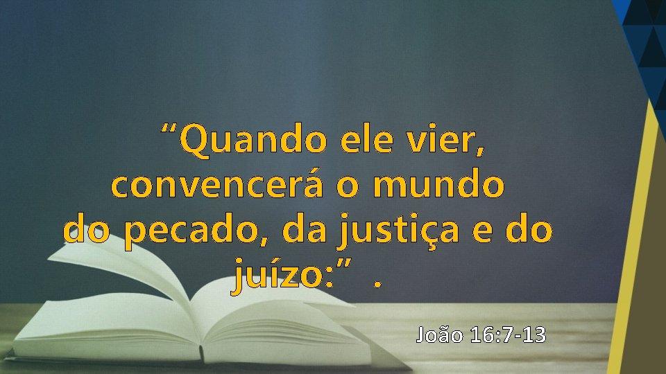 """""""Quando ele vier, convencerá o mundo do pecado, da justiça e do juízo: """"."""