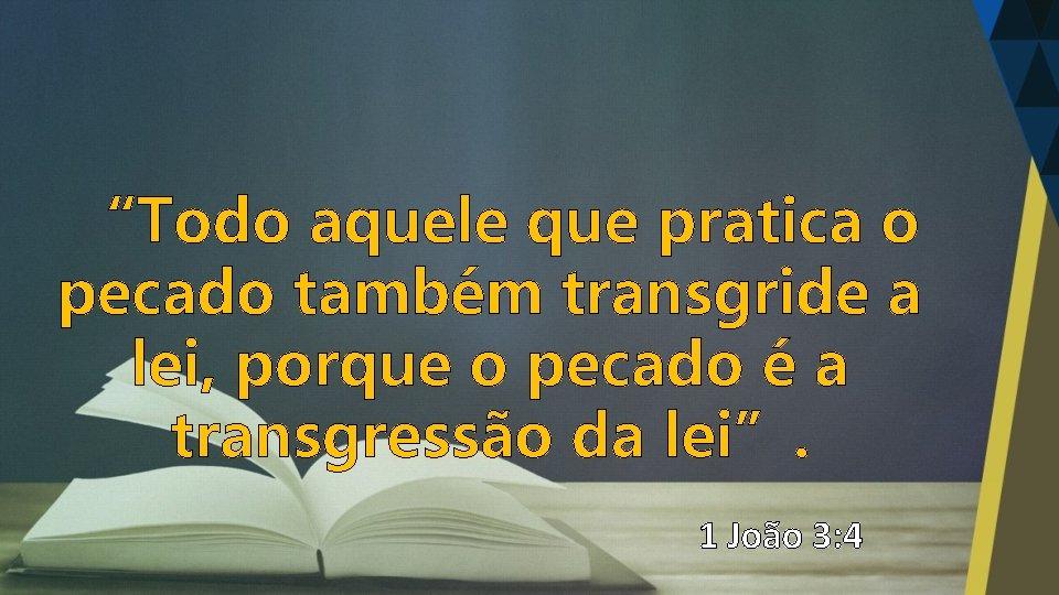 """""""Todo aquele que pratica o pecado também transgride a lei, porque o pecado é"""