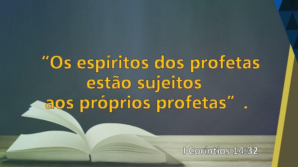 """""""Os espíritos dos profetas estão sujeitos aos próprios profetas"""". I Coríntios 14: 32"""