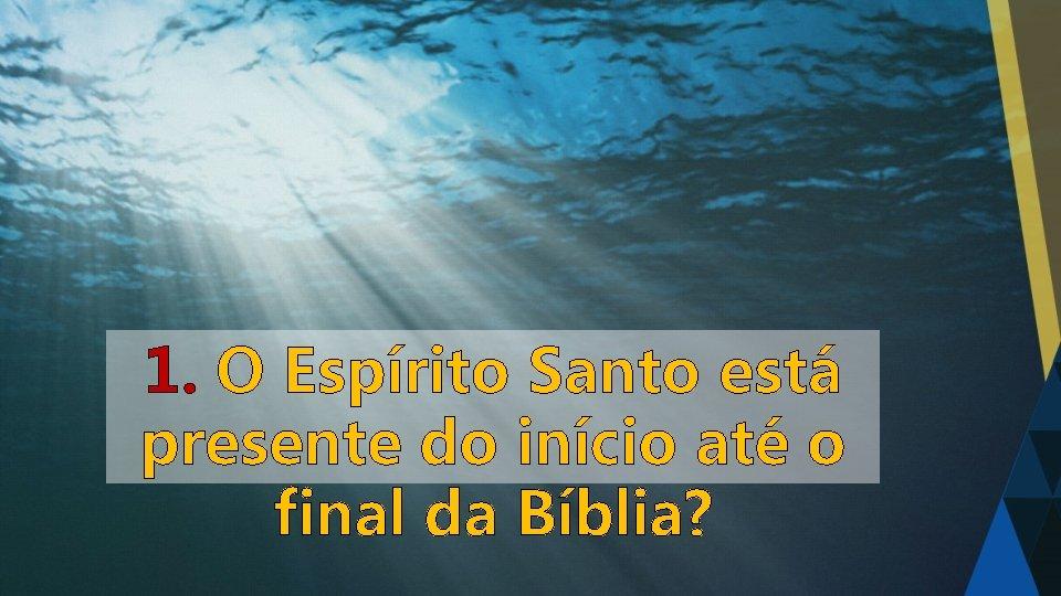 1. O Espírito Santo está presente do início até o final da Bíblia?