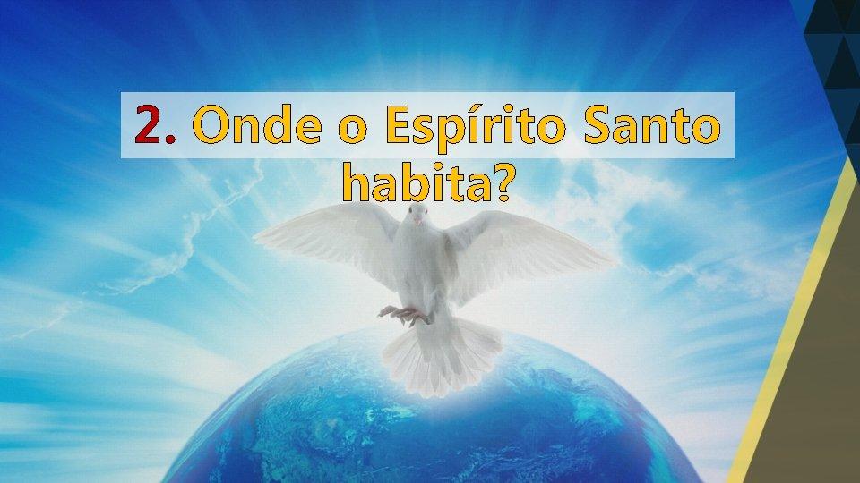 2. Onde o Espírito Santo habita?