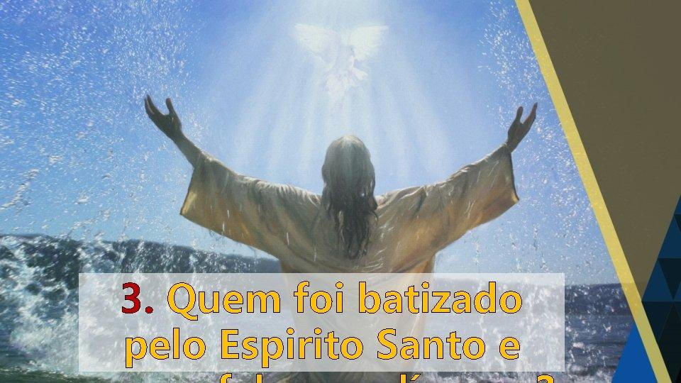 3. Quem foi batizado pelo Espirito Santo e