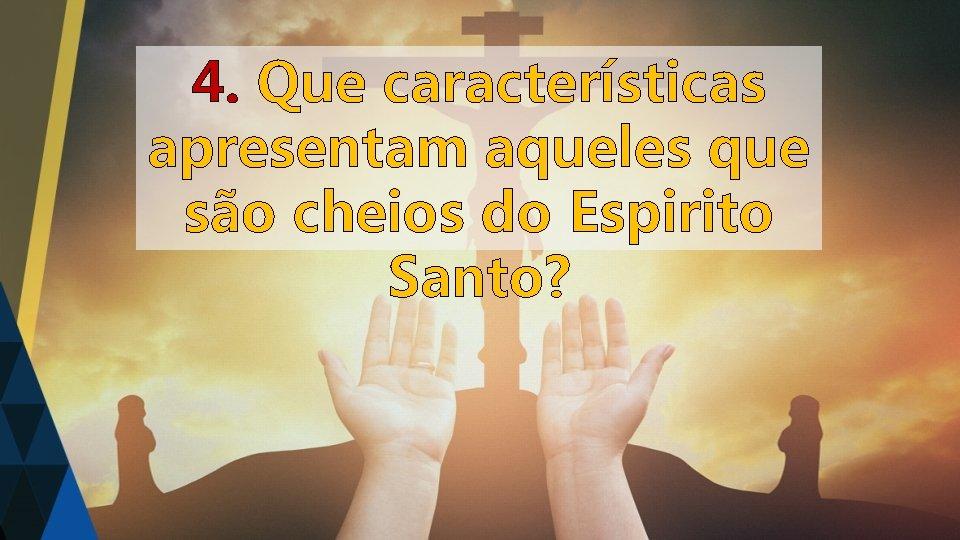 4. Que características apresentam aqueles que são cheios do Espirito Santo?