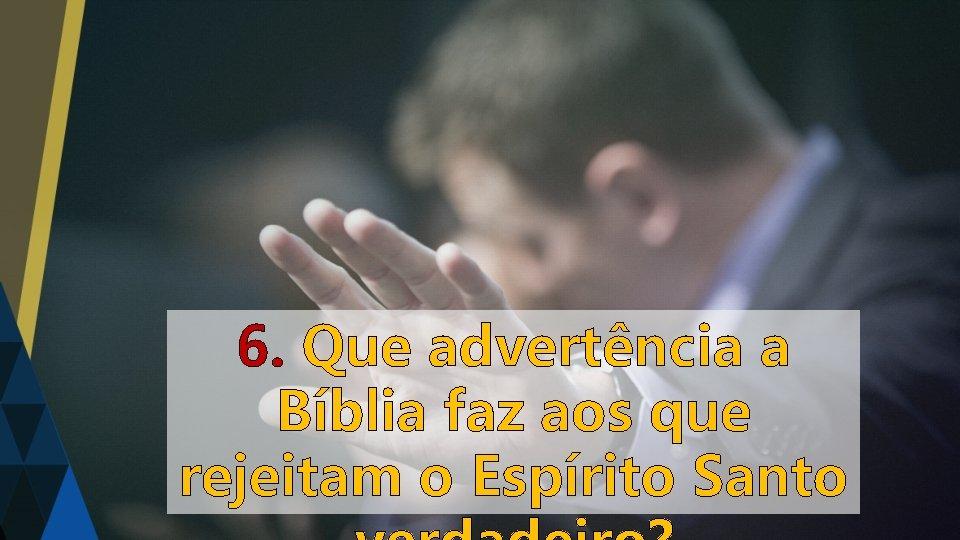 6. Que advertência a Bíblia faz aos que rejeitam o Espírito Santo