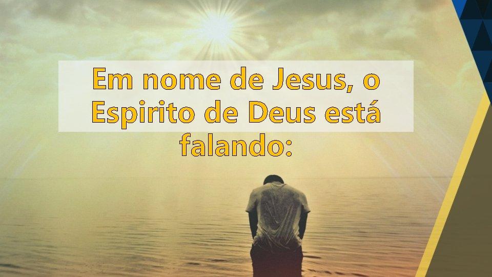 Em nome de Jesus, o Espirito de Deus está falando:
