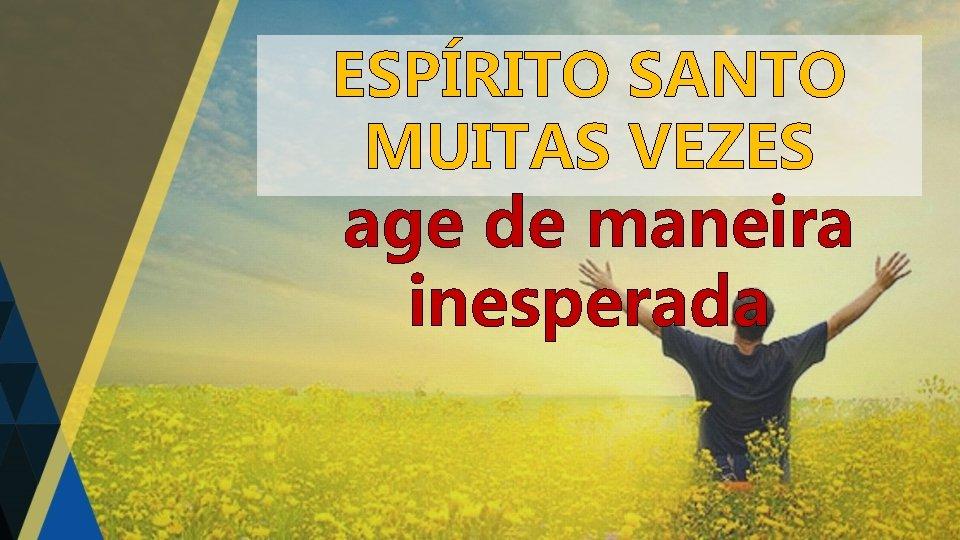 ESPÍRITO SANTO MUITAS VEZES age de maneira inesperada