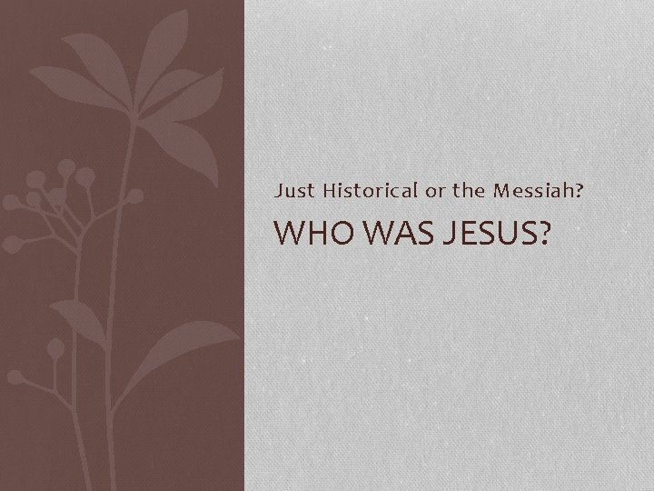 Just Historical or the Messiah? WHO WAS JESUS?