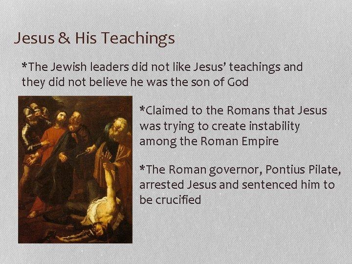 Jesus & His Teachings *The Jewish leaders did not like Jesus' teachings and they