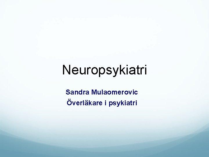 Neuropsykiatri Sandra Mulaomerovic Överläkare i psykiatri