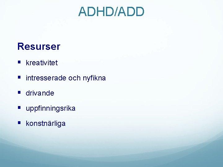 ADHD/ADD Resurser § kreativitet § intresserade och nyfikna § drivande § uppfinningsrika § konstnärliga