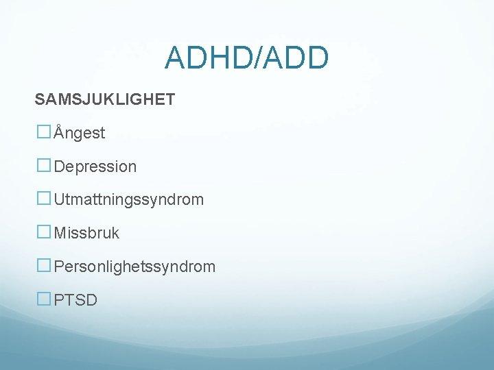 ADHD/ADD SAMSJUKLIGHET �Ångest �Depression �Utmattningssyndrom �Missbruk �Personlighetssyndrom �PTSD