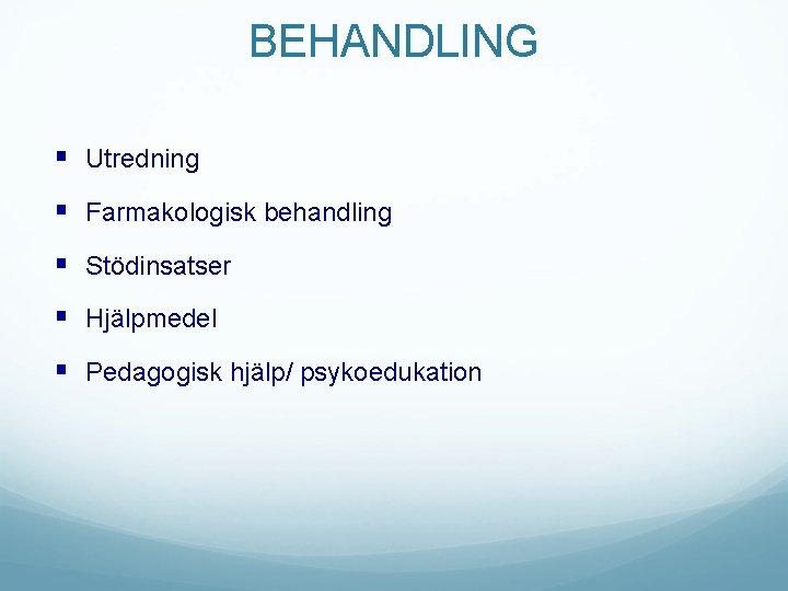 BEHANDLING § Utredning § Farmakologisk behandling § Stödinsatser § Hjälpmedel § Pedagogisk hjälp/ psykoedukation