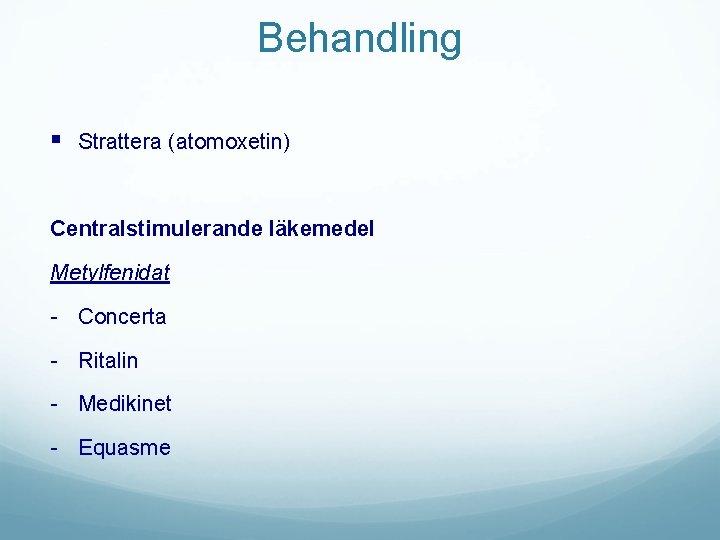 Behandling § Strattera (atomoxetin) Centralstimulerande läkemedel Metylfenidat - Concerta - Ritalin - Medikinet -