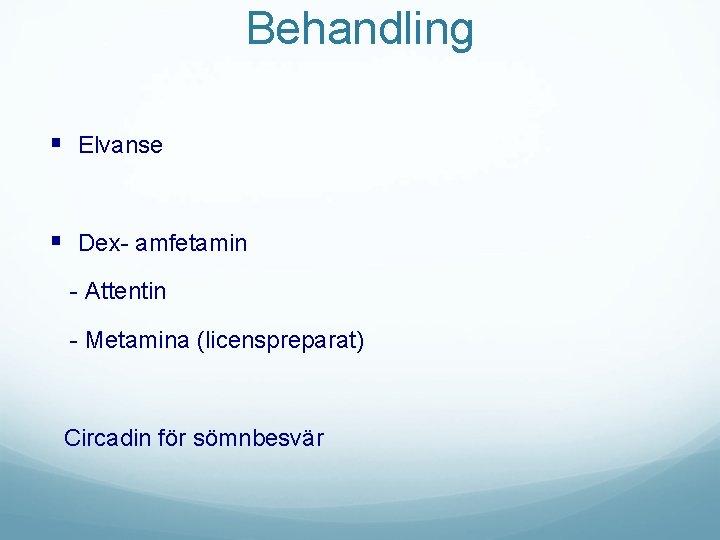 Behandling § Elvanse § Dex- amfetamin - Attentin - Metamina (licenspreparat) Circadin för sömnbesvär