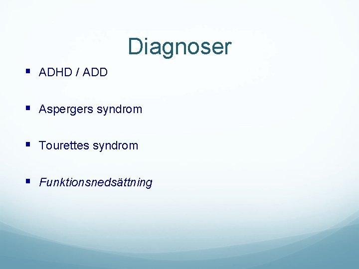Diagnoser § ADHD / ADD § Aspergers syndrom § Tourettes syndrom § Funktionsnedsättning