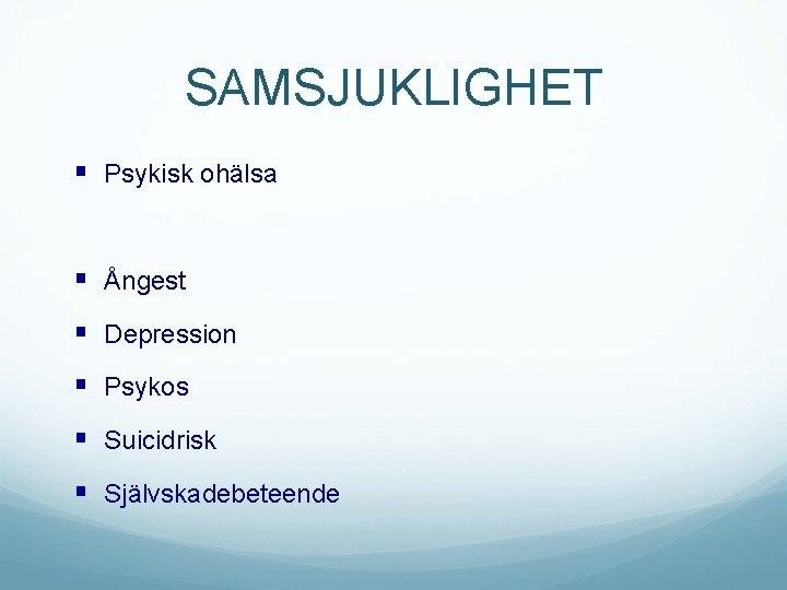 SAMSJUKLIGHET § Psykisk ohälsa § Ångest § Depression § Psykos § Suicidrisk § Självskadebeteende
