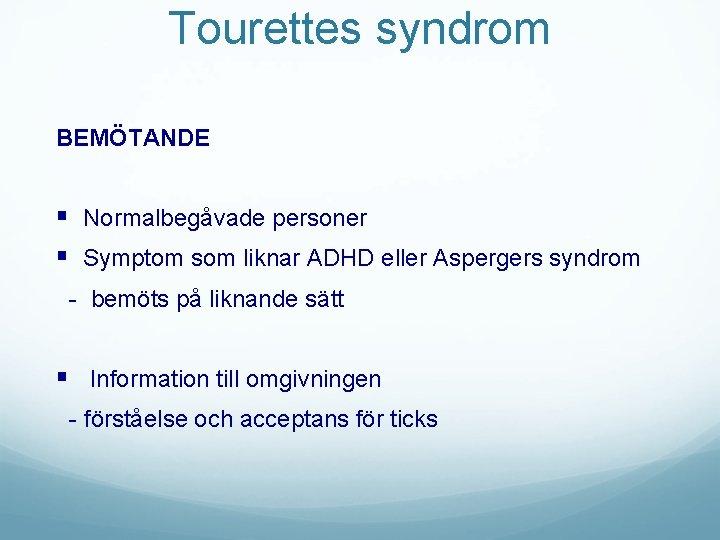 Tourettes syndrom BEMÖTANDE § Normalbegåvade personer § Symptom som liknar ADHD eller Aspergers syndrom