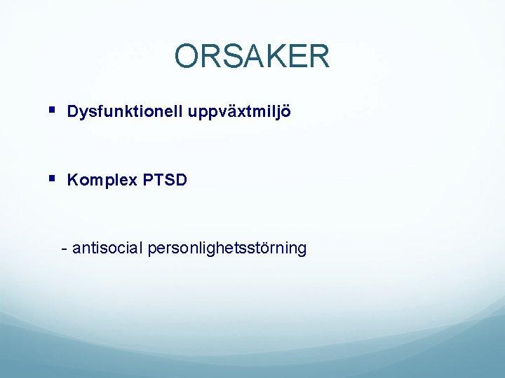 ORSAKER § Dysfunktionell uppväxtmiljö § Komplex PTSD - antisocial personlighetsstörning