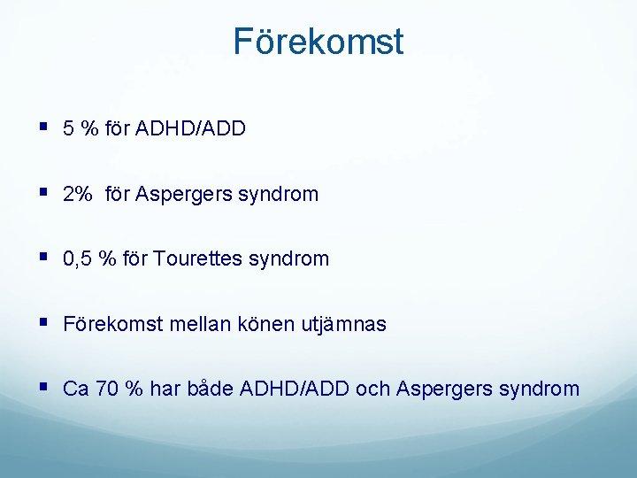 Förekomst § 5 % för ADHD/ADD § 2% för Aspergers syndrom § 0, 5