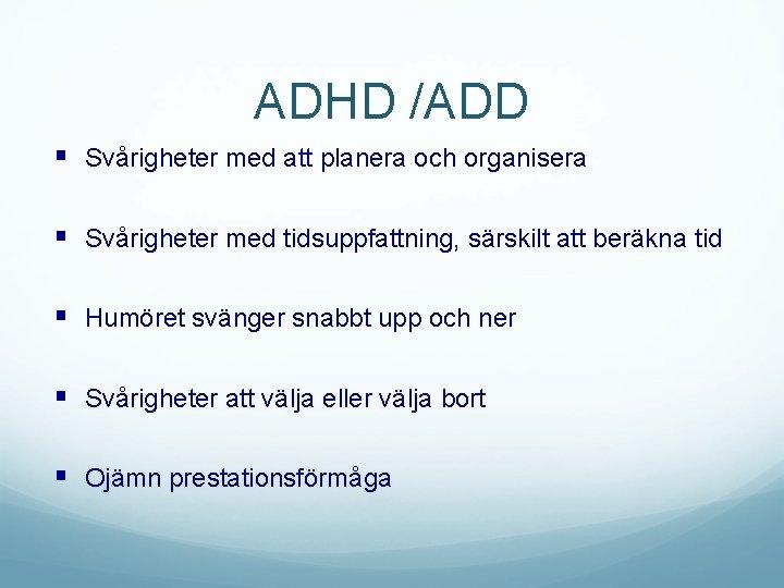 ADHD /ADD § Svårigheter med att planera och organisera § Svårigheter med tidsuppfattning, särskilt