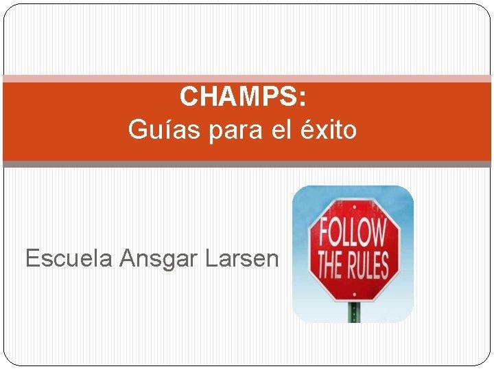 CHAMPS: Guías para el éxito Escuela Ansgar Larsen