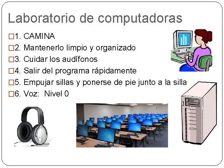 Laboratorio de computadoras � 1. CAMINA � 2. Mantenerlo limpio y organizado � 3.