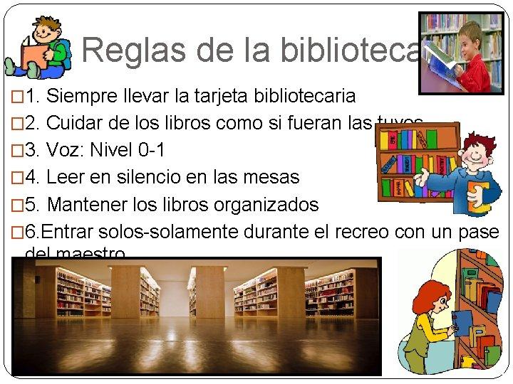 Reglas de la biblioteca � 1. Siempre llevar la tarjeta bibliotecaria � 2.