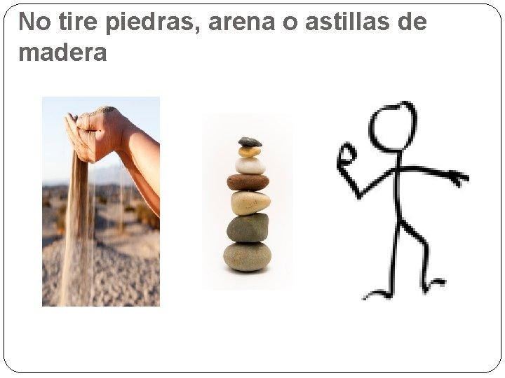 No tire piedras, arena o astillas de madera