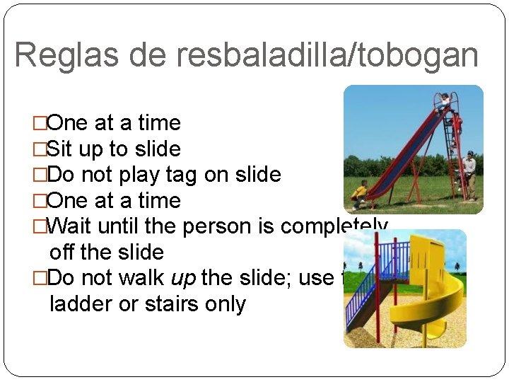 Reglas de resbaladilla/tobogan �One at a time �Sit up to slide �Do not play