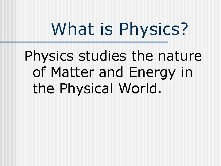 What is Physics? Physics studies the nature of Matter and Energy in the Physical