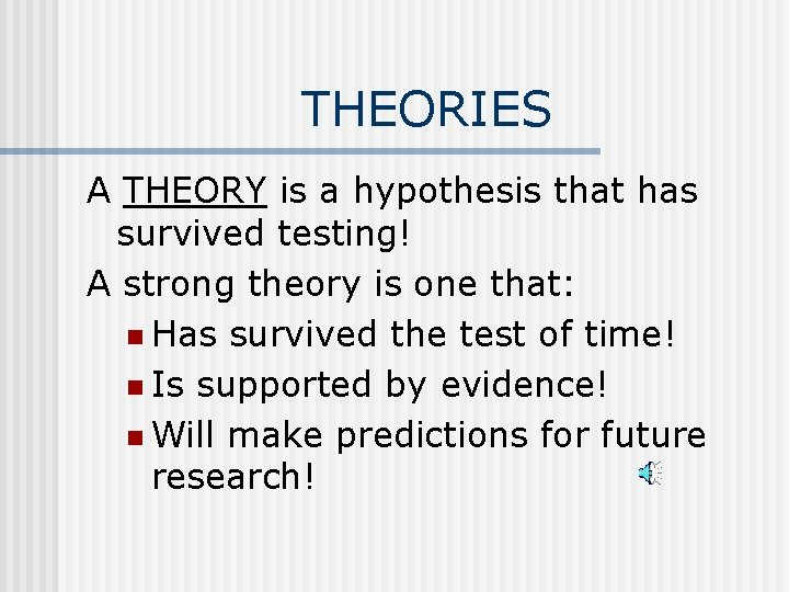 THEORIES A THEORY is a hypothesis that has survived testing! A strong theory is