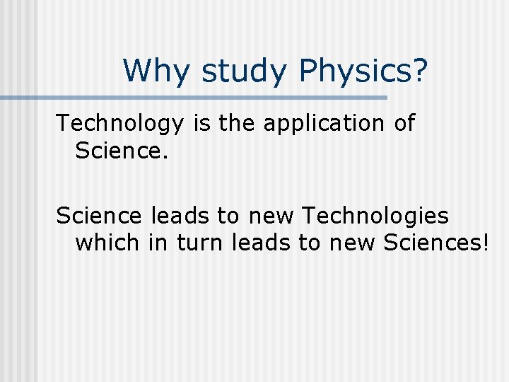 Why study Physics? Technology is the application of Science leads to new Technologies which