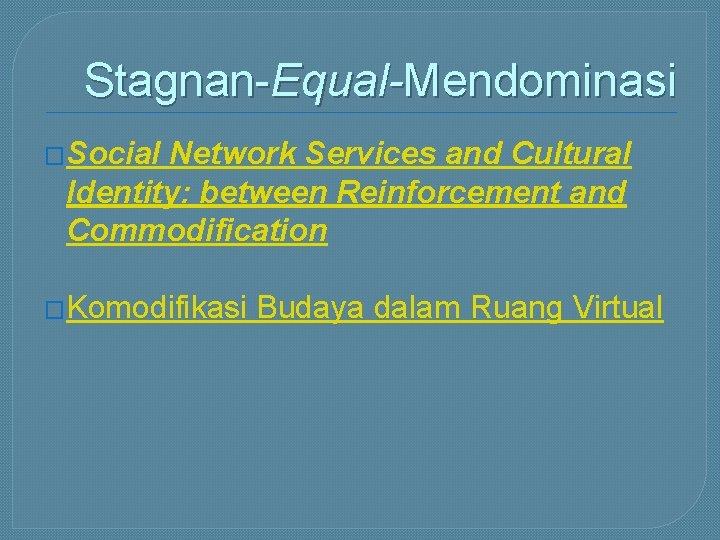 Stagnan-Equal-Mendominasi �Social Network Services and Cultural Identity: between Reinforcement and Commodification �Komodifikasi Budaya dalam