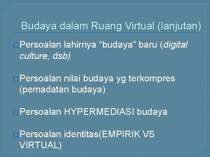 """Budaya dalam Ruang Virtual (lanjutan) �Persoalan lahirnya """"budaya"""" baru (digital culture, dsb) �Persoalan nilai"""