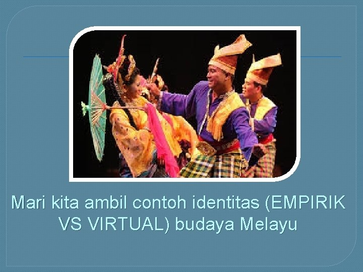 Mari kita ambil contoh identitas (EMPIRIK VS VIRTUAL) budaya Melayu