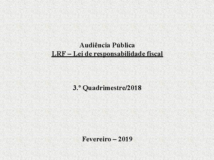 Audiência Pública LRF – Lei de responsabilidade fiscal 3. º Quadrimestre/2018 Fevereiro – 2019