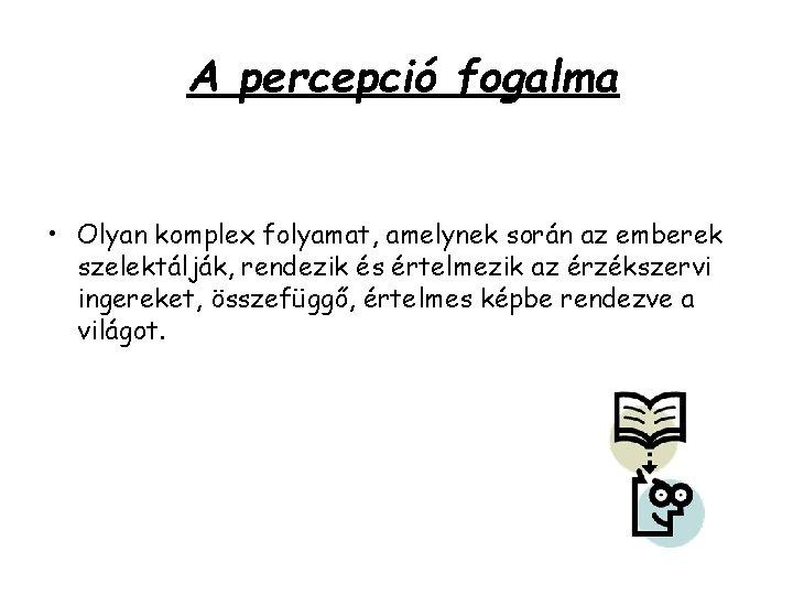 A percepció fogalma • Olyan komplex folyamat, amelynek során az emberek szelektálják, rendezik és