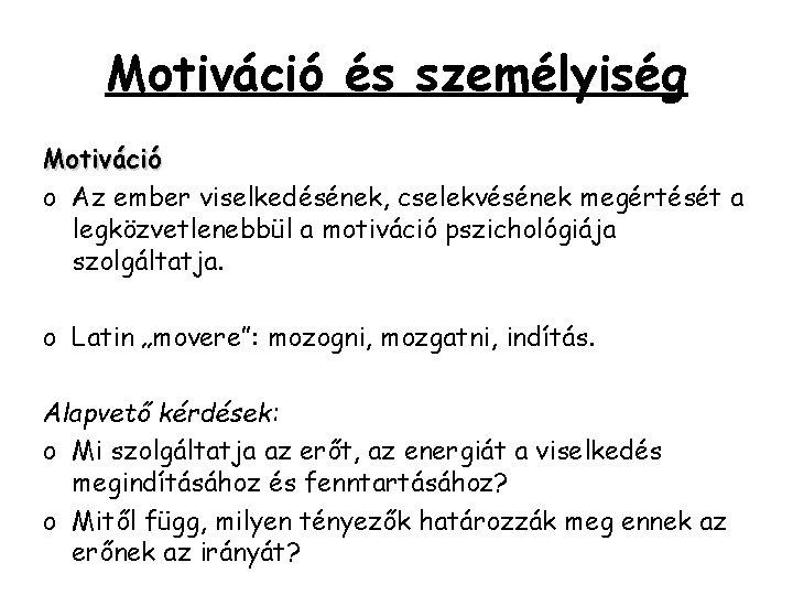 Motiváció és személyiség Motiváció o Az ember viselkedésének, cselekvésének megértését a legközvetlenebbül a motiváció