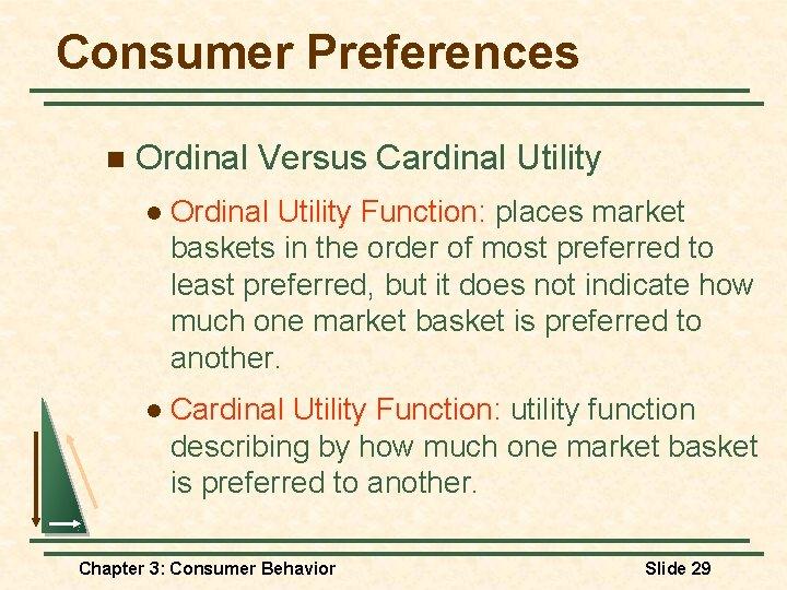 Consumer Preferences n Ordinal Versus Cardinal Utility l Ordinal Utility Function: places market baskets