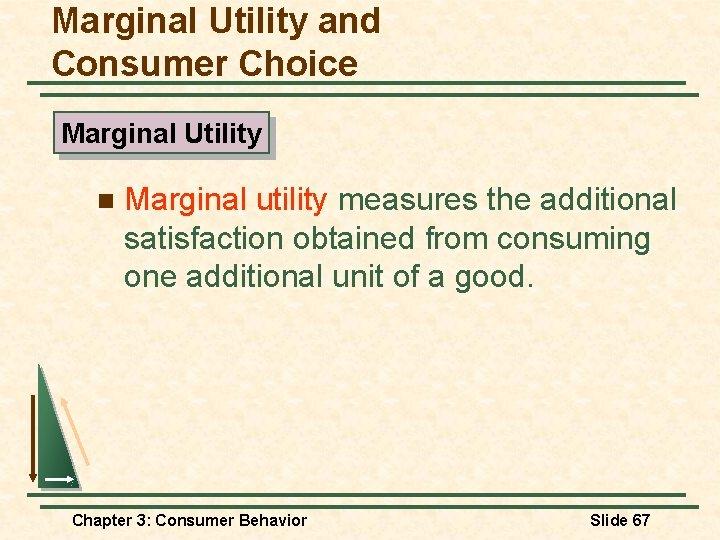 Marginal Utility and Consumer Choice Marginal Utility n Marginal utility measures the additional satisfaction
