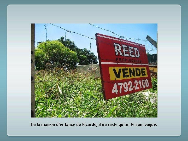 De la maison d'enfance de Ricardo, il ne reste qu'un terrain vague.