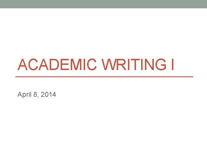 ACADEMIC WRITING I April 8, 2014